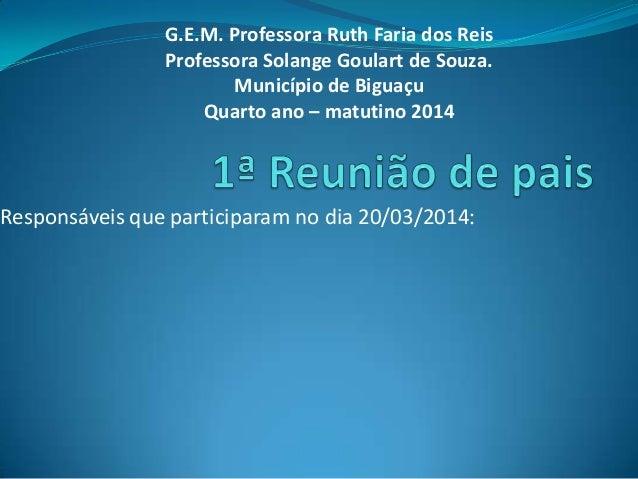Responsáveis que participaram no dia 20/03/2014: G.E.M. Professora Ruth Faria dos Reis Professora Solange Goulart de Souza...