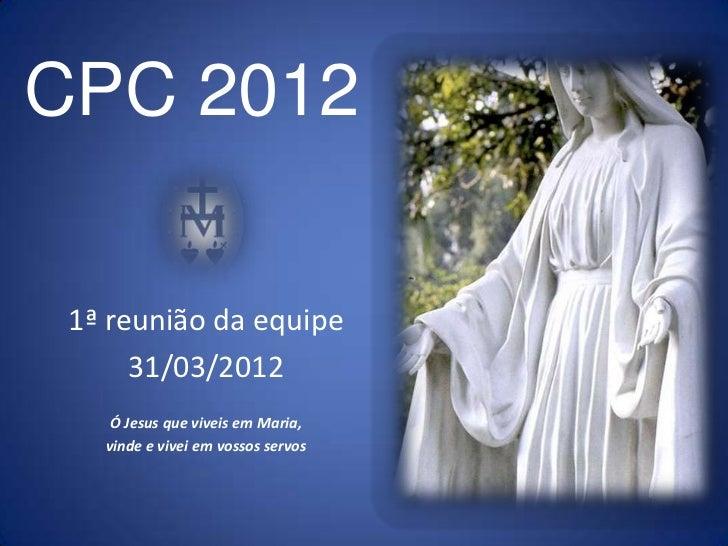 CPC 2012 1ª reunião da equipe      31/03/2012    Ó Jesus que viveis em Maria,   vinde e vivei em vossos servos