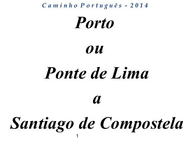 1 C a m i n h o P o r t u g u ê s - 2 0 1 4 Porto ou Ponte de Lima a Santiago de Compostela