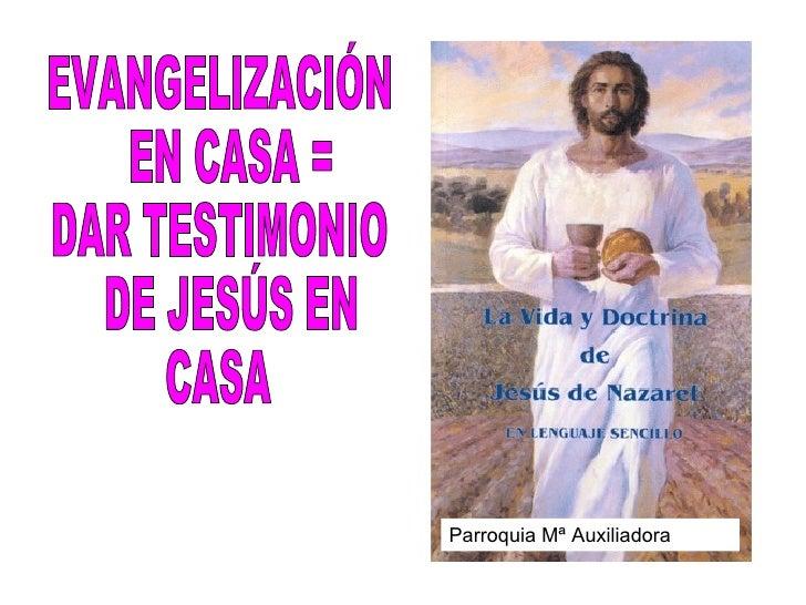 EVANGELIZACIÓN EN CASA =  DAR TESTIMONIO DE JESÚS EN  CASA Parroquia Mª Auxiliadora