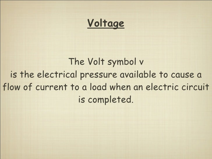 Voltage                    The Volt symbol v   is the electrical pressure available to cause a flow of current to a load w...
