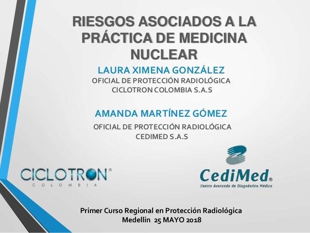 RIESGOS ASOCIADOS A LA PRÁCTICA DE MEDICINA NUCLEAR LAURA XIMENA GONZÁLEZ OFICIAL DE PROTECCIÓN RADIOLÓGICA CICLOTRON COLO...