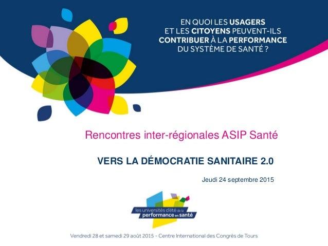 VERS LA DÉMOCRATIE SANITAIRE 2.0 Jeudi 24 septembre 2015 Rencontres inter-régionales ASIP Santé