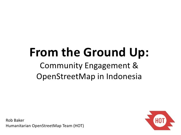 From the Ground Up:               Community Engagement &              OpenStreetMap in IndonesiaRob BakerHumanitarian Open...