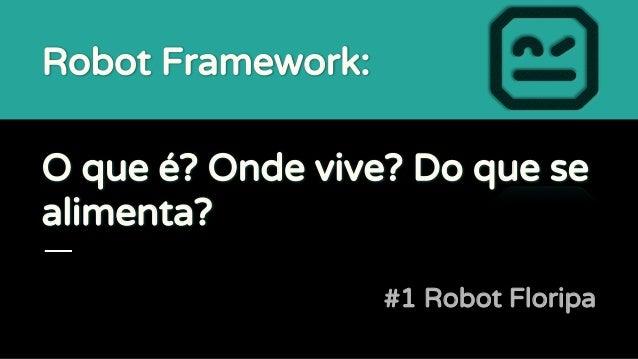 O que é? Onde vive? Do que se alimenta? #1 Robot Floripa Robot Framework: