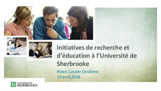 Initiatives de recherche et d'éducation à l'Université de Sherbrooke Alexis Lussier Desbiens 13 avril 2018