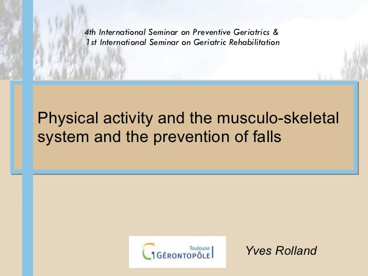 Physical activity and the musculo-skeletal system and the prevention of falls  Yves Rolland 4th International Seminar on P...