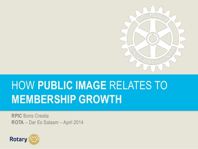 HOW PUBLIC IMAGE RELATES TO MEMBERSHIP GROWTH RPIC Boris Crestia ROTA – Dar Es Salaam – April 2014