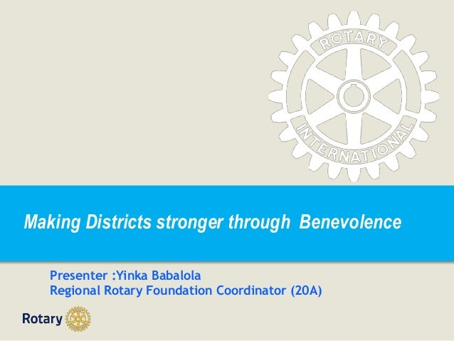 Making Districts stronger through Benevolence Presenter :Yinka Babalola Regional Rotary Foundation Coordinator (20A)
