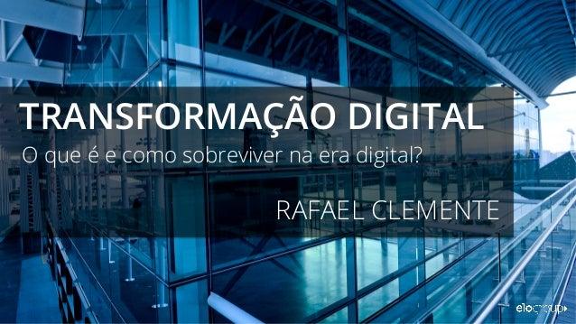O que é e como sobreviver na era digital? TRANSFORMAÇÃO DIGITAL RAFAEL CLEMENTE