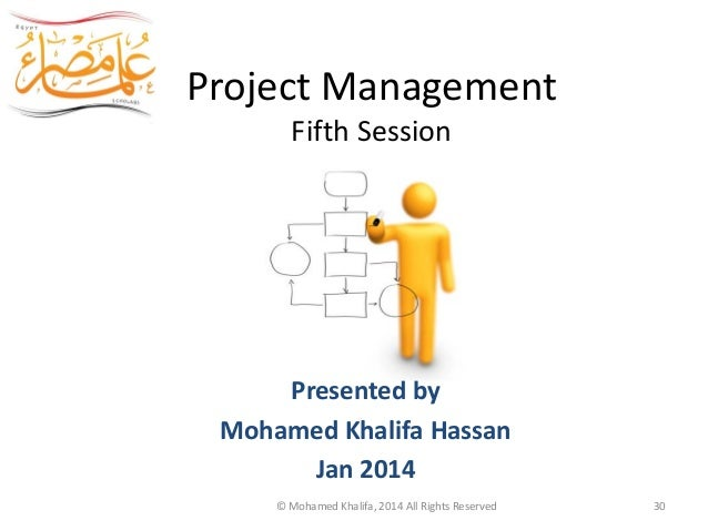 Project Management Fifth Session Egypt Scholars Presented by Mohamed Khalifa Hassan Jan 2014 © Mohamed Khalifa, 2014 All R...