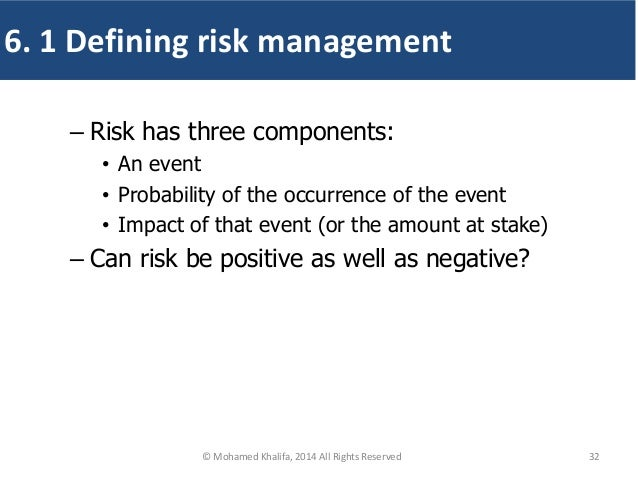 – Risk has three components: • An event • Probability of the occurrence of the event • Impact of that event (or the amount...