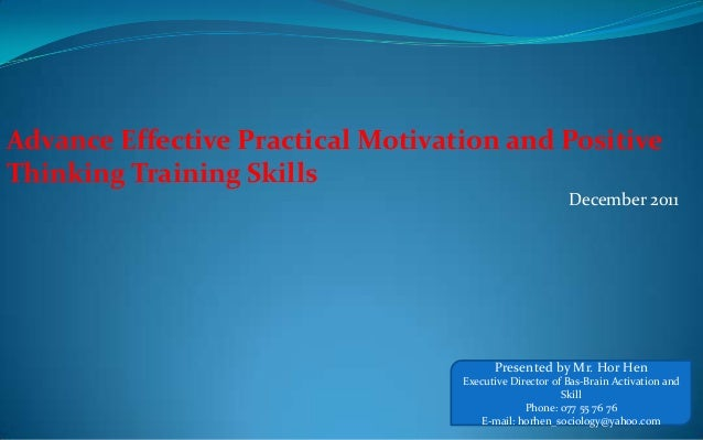 Advance Effective Practical Motivation and Positive Thinking Training Skills December 2011 Presented by Mr. Hor Hen Execut...