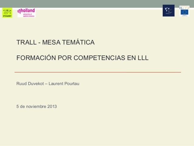 TRALL - MESA TEMÁTICA FORMACIÓN POR COMPETENCIAS EN LLL  Ruud Duvekot – Laurent Pourtau  5 de noviembre 2013