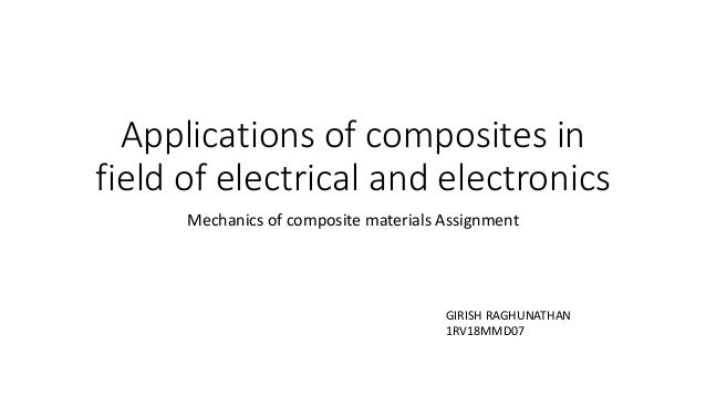 Applications of composites in field of electrical and electronics Mechanics of composite materials Assignment GIRISH RAGHU...