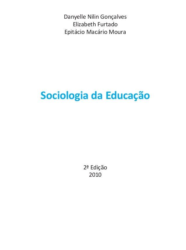 Danyelle Nilin Gonçalves Elizabeth Furtado Epitácio Macário Moura Sociologia da Educação 2ª Edição 2010