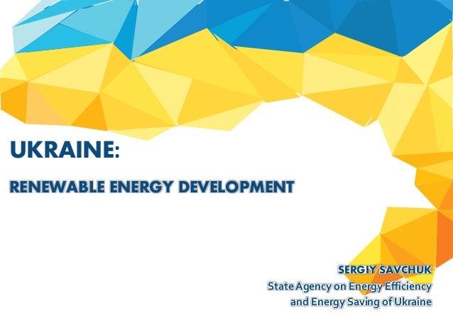 SERGIY SAVCHUK State Agency on Energy Efficiency and Energy Saving of Ukraine UKRAINE: RENEWABLE ENERGY DEVELOPMENT