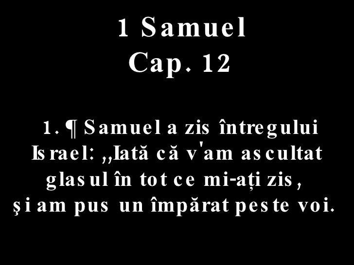 1 Samuel Cap. 12 1. ¶ Samuel a zis întregului Israel: ,,Iată că v'am ascultat glasul în tot ce mi-aţi zis,  şi am pus un î...
