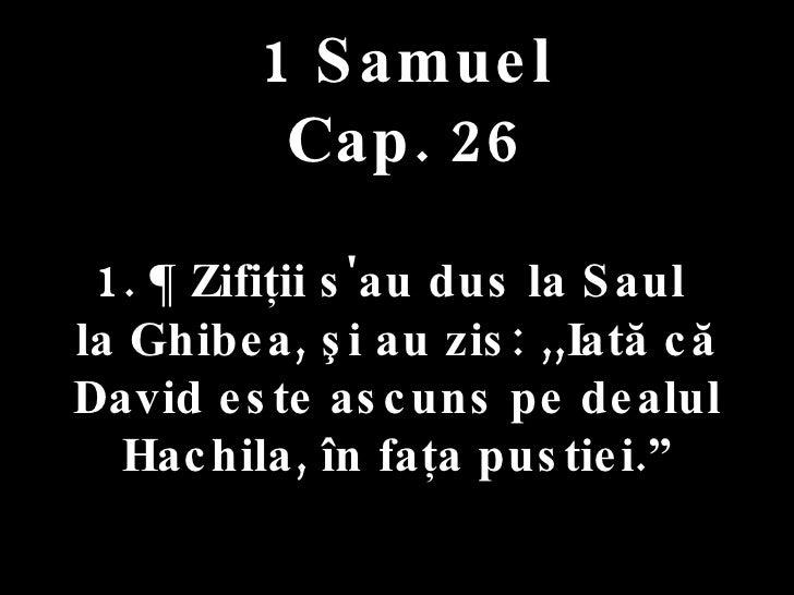 1 Samuel Cap. 26 1. ¶ Zifiţii s'au dus la Saul  la Ghibea, şi au zis: ,,Iată că David este ascuns pe dealul Hachila, în fa...