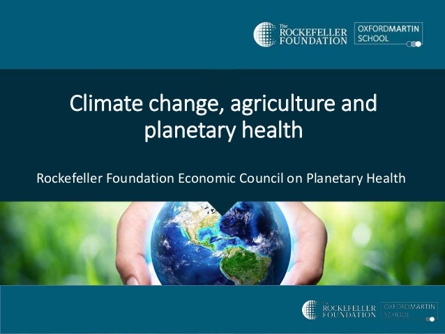 Climate change, agriculture and planetary health Rockefeller Foundation Economic Council on Planetary Health