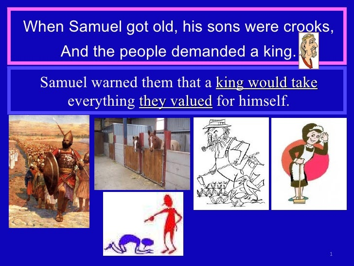 When Samuel got old, his sons were crooks, And the people demanded a king. Samuel warned them that a  king would take  eve...