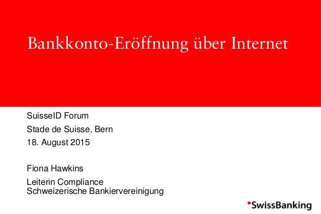 Bankkonto-Eröffnung über Internet SuisseID Forum Stade de Suisse, Bern 18. August 2015 Fiona Hawkins Leiterin Compliance S...