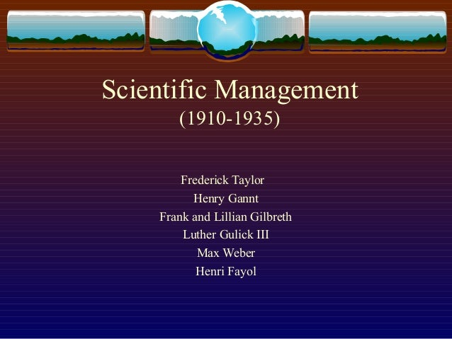 Scientific Management (1910-1935) Frederick Taylor Henry Gannt Frank and Lillian Gilbreth Luther Gulick III Max Weber Henr...