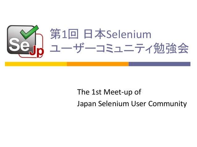 第1回 日本Selenium ユーザーコミュニティ勉強会  The 1st Meet-up of Japan Selenium User Community