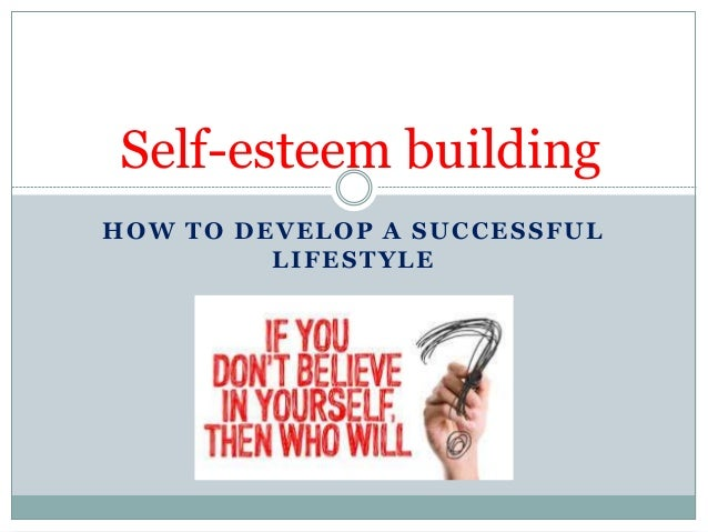 HOW TO DEVELOP A SUCCESSFUL LIFESTYLE Self-esteem building