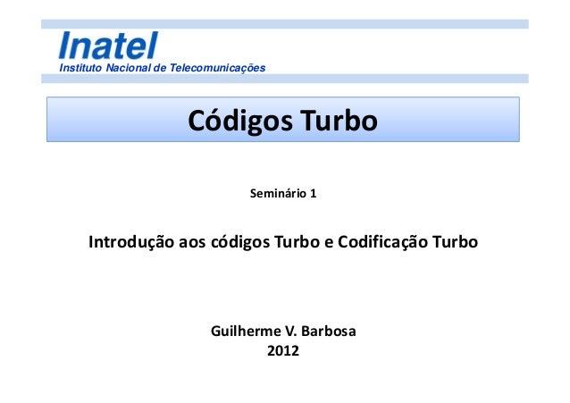 Instituto Nacional de Telecomunicações Códigos Turbo Seminário 1 Introdução aos códigos Turbo e Codificação Turbo Guilherm...