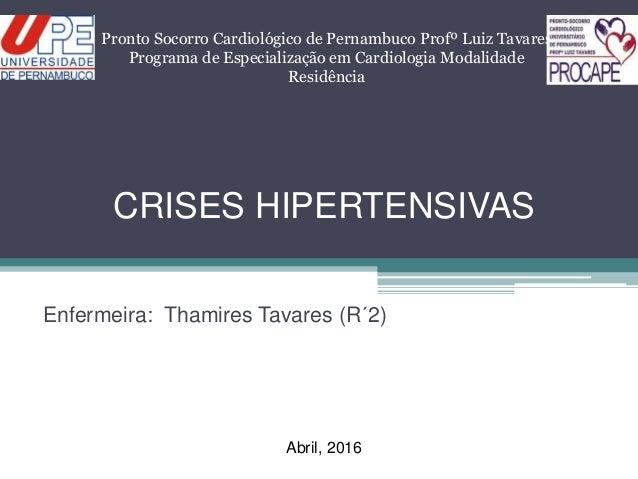 CRISES HIPERTENSIVAS Enfermeira: Thamires Tavares (R´2) Pronto Socorro Cardiológico de Pernambuco Profº Luiz Tavares Progr...