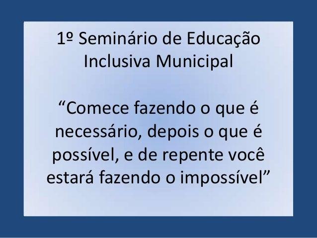 """1º Seminário de Educação     Inclusiva Municipal  """"Comece fazendo o que é necessário, depois o que é possível, e de repent..."""