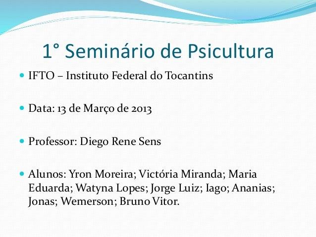 1° Seminário de Psicultura  IFTO – Instituto Federal do Tocantins  Data: 13 de Março de 2013  Professor: Diego Rene Sen...
