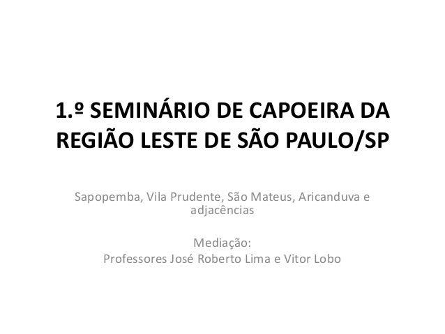 1.º SEMINÁRIO DE CAPOEIRA DA REGIÃO LESTE DE SÃO PAULO/SP Sapopemba, Vila Prudente, São Mateus, Aricanduva e adjacências M...