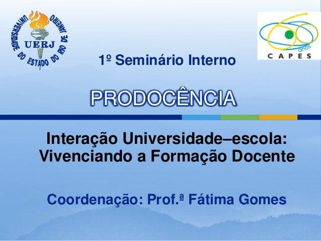 1º Seminário Interno      PRODOCÊNCIA Interação Universidade–escola:Vivenciando a Formação Docente Coordenação: Prof.ª Fát...
