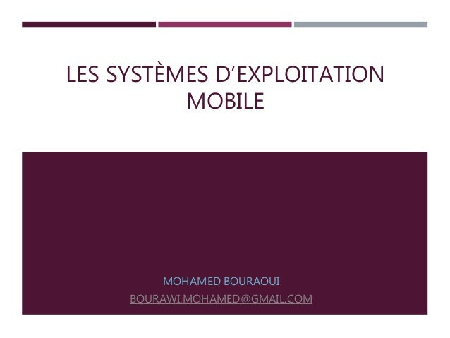 LES SYSTÈMES D'EXPLOITATION MOBILE MOHAMED BOURAOUI BOURAWI.MOHAMED@GMAIL.COM