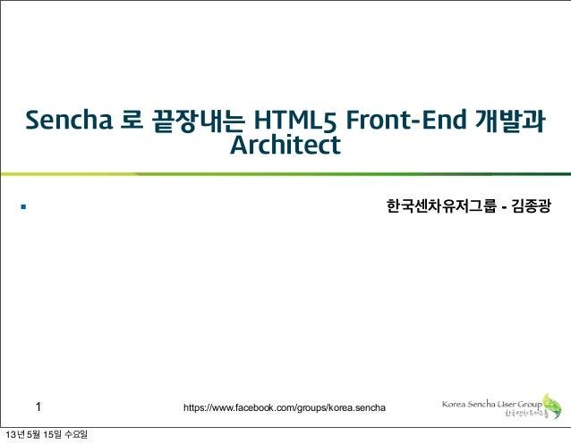 https://www.facebook.com/groups/korea.sencha Sencha 로 끝장내는 HTML5 Front-End 개발과 Architect § 한국센차유저그룹 - 김종광 1 13년 5월 15일 수요일
