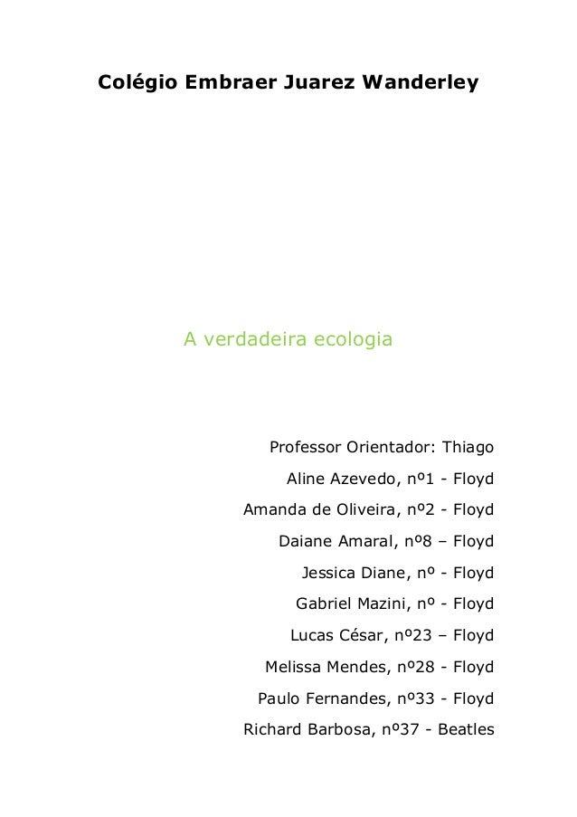 Colégio Embraer Juarez Wanderley A verdadeira ecologia Professor Orientador: Thiago Aline Azevedo, nº1 - Floyd Amanda de O...