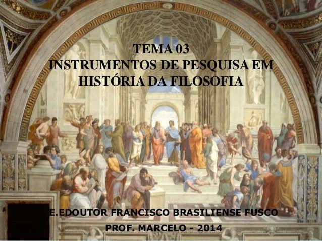 TEMA 03  INSTRUMENTOS DE PESQUISA EM  HISTÓRIA DA FILOSOFIA  E.EDOUTOR FRANCISCO BRASILIENSE FUSCO  PROF. MARCELO - 2014