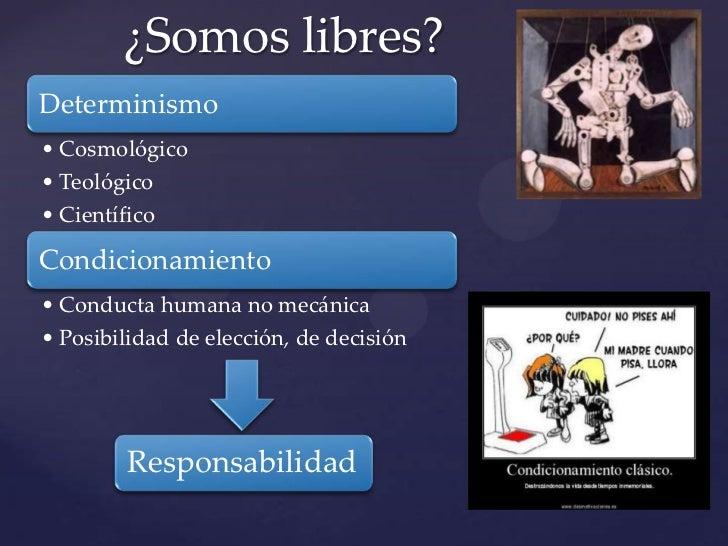 ¿Somos libres?Determinismo• Cosmológico• Teológico• CientíficoCondicionamiento• Conducta humana no mecánica• Posibilidad d...
