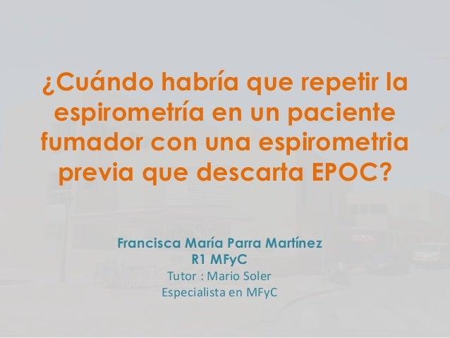 ¿Cuándo habría que repetir la espirometría en un paciente fumador con una espirometria previa que descarta EPOC? Francisca...