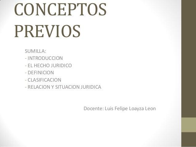 CONCEPTOS PREVIOS SUMILLA: - INTRODUCCION - EL HECHO JURIDICO - DEFINICION - CLASIFICACION - RELACION Y SITUACION JURIDICA...