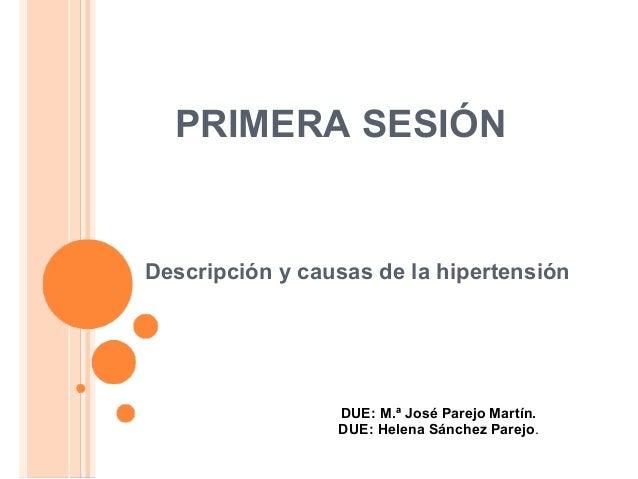 PRIMERA SESIÓN Descripción y causas de la hipertensión DUE: M.ª José Parejo Martín. DUE: Helena Sánchez Parejo.