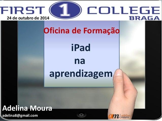 iPad  na  aprendizagem  Oficina de Formação  Adelina Moura  adelina8@gmail.com  24 de outubro de 2014