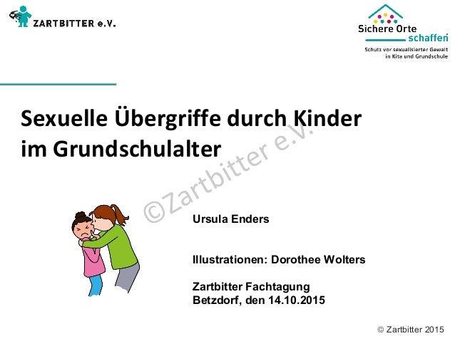 © Zartbitter 2015 Sexuelle Übergriffe durch Kinder im Grundschulalter Ursula Enders Illustrationen: Dorothee Wolters Zartb...