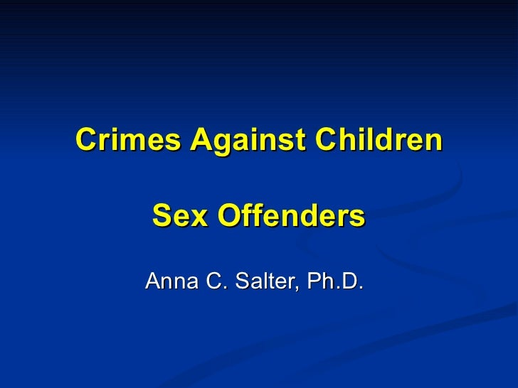 Crimes Against Children Sex Offenders Anna C. Salter, Ph.D.