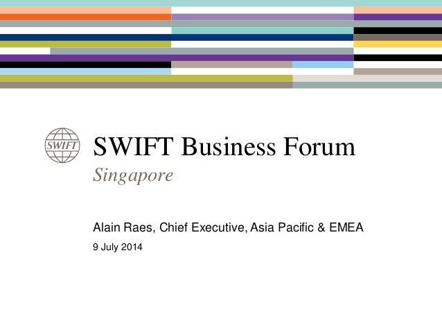 SWIFT Business Forum Singapore Alain Raes, Chief Executive, Asia Pacific & EMEA 9 July 2014