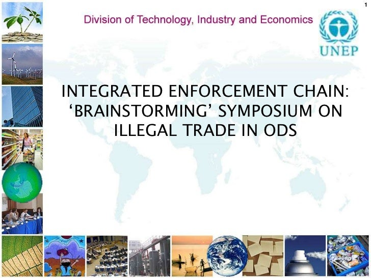 1<br />INTEGRATED ENFORCEMENT CHAIN:<br />'BRAINSTORMING' SYMPOSIUM ON ILLEGAL TRADE IN ODS<br /><br />