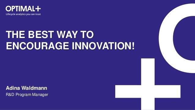 THE BEST WAY TO ENCOURAGE INNOVATION! Adina Waldmann R&D Program Manager