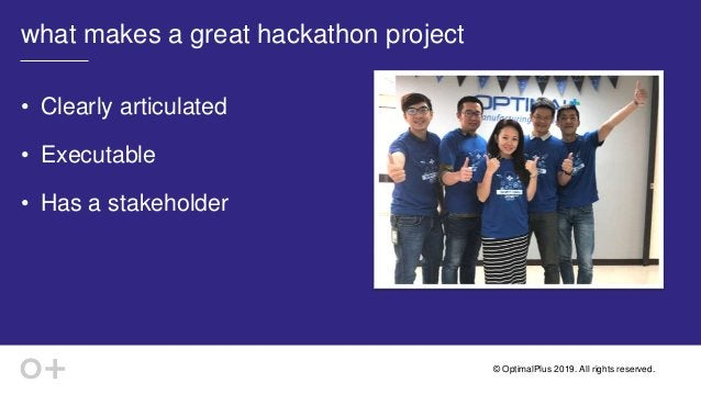 © OptimalPlus 2019. All rights reserved. what makes a great hackathon project • Clearly articulated • Executable • Has a s...